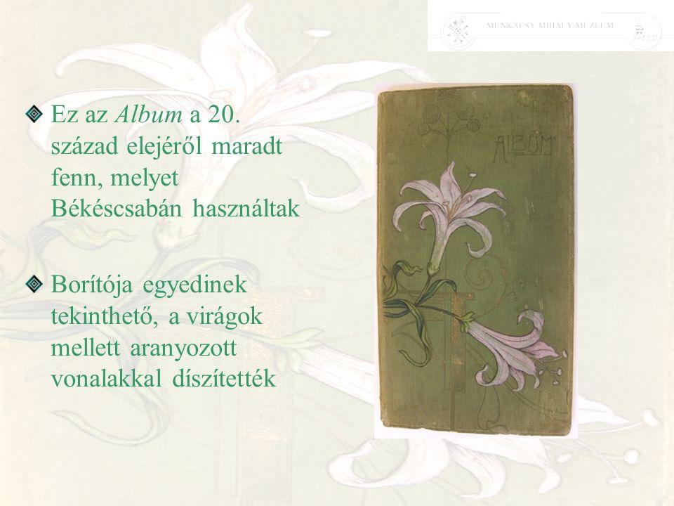 Ez az Album a 20. század elejéről maradt fenn, melyet Békéscsabán használtak Borítója egyedinek tekinthető, a virágok mellett aranyozott vonalakkal dí