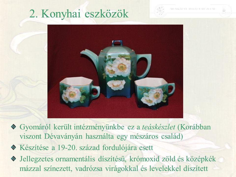 2. Konyhai eszközök Gyomáról került intézményünkbe ez a teáskészlet (Korábban viszont Dévaványán használta egy mészáros család) Készítése a 19-20. szá