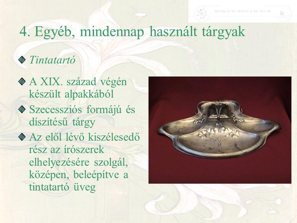 4. Egyéb, mindennap használt tárgyak Tintatartó A XIX. század végén készült alpakkából Szecessziós formájú és díszítésű tárgy Az elől lévő kiszélesedő