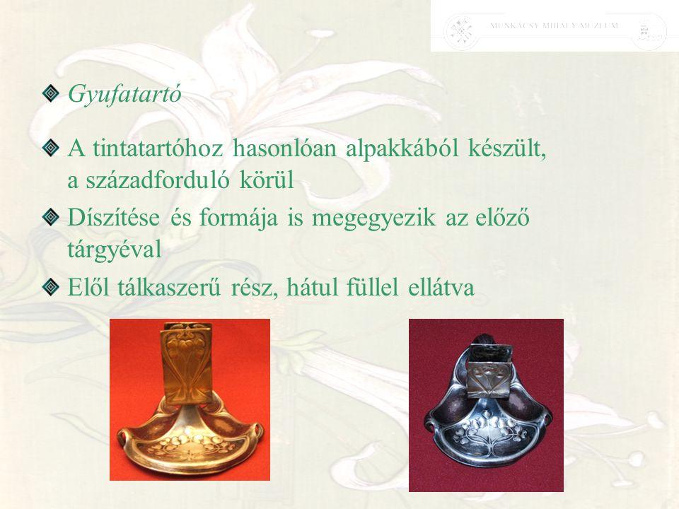 Gyufatartó A tintatartóhoz hasonlóan alpakkából készült, a századforduló körül Díszítése és formája is megegyezik az előző tárgyéval Elől tálkaszerű r