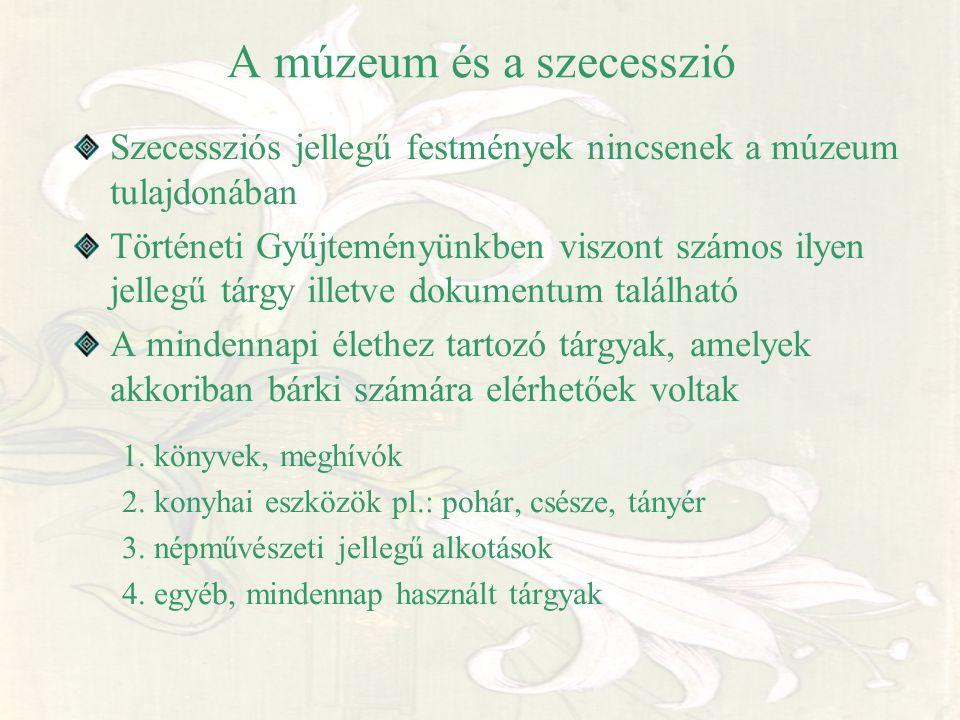 A múzeum és a szecesszió Szecessziós jellegű festmények nincsenek a múzeum tulajdonában Történeti Gyűjteményünkben viszont számos ilyen jellegű tárgy
