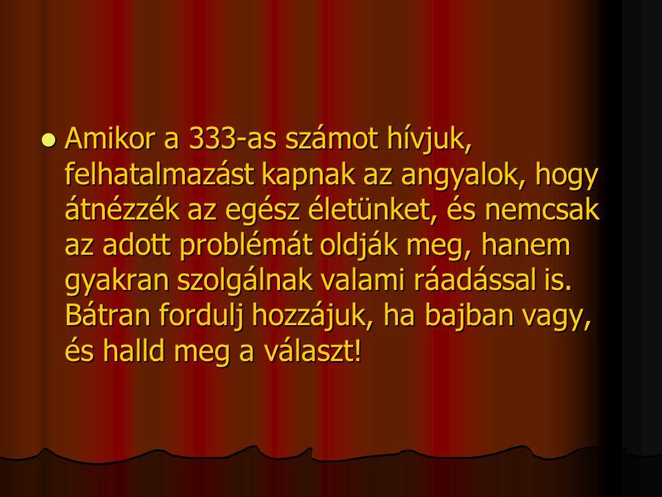  Amikor a 333-as számot hívjuk, felhatalmazást kapnak az angyalok, hogy átnézzék az egész életünket, és nemcsak az adott problémát oldják meg, hanem gyakran szolgálnak valami ráadással is.