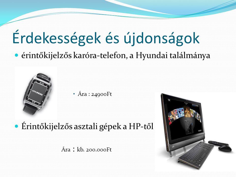 Érdekességek és újdonságok  érintőkijelzős karóra-telefon, a Hyundai találmánya •Ára : 24900Ft  Érintőkijelzős asztali gépek a HP-től Ára : kb. 200.