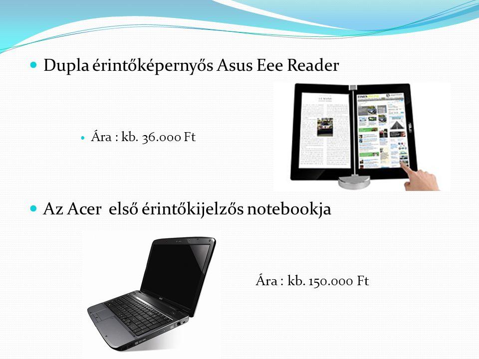  Dupla érintőképernyős Asus Eee Reader  Ára : kb. 36.000 Ft  Az Acer első érintőkijelzős notebookja Ára : kb. 150.000 Ft