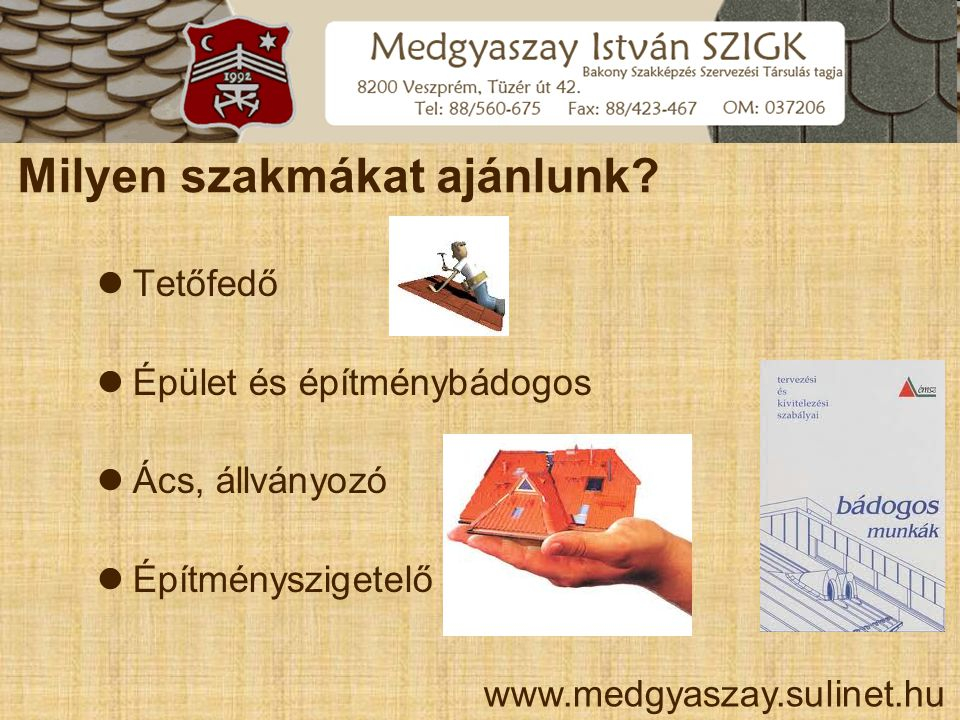 Milyen szakmákat ajánlunk?  Tetőfedő  Épület és építménybádogos  Ács, állványozó  Építményszigetelő www.medgyaszay.sulinet.hu