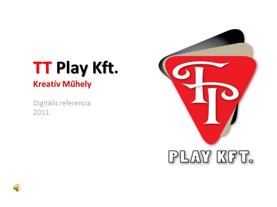 TT Play Kft TT Play Kft. Kreatív Műhely Digitális referencia 2011.