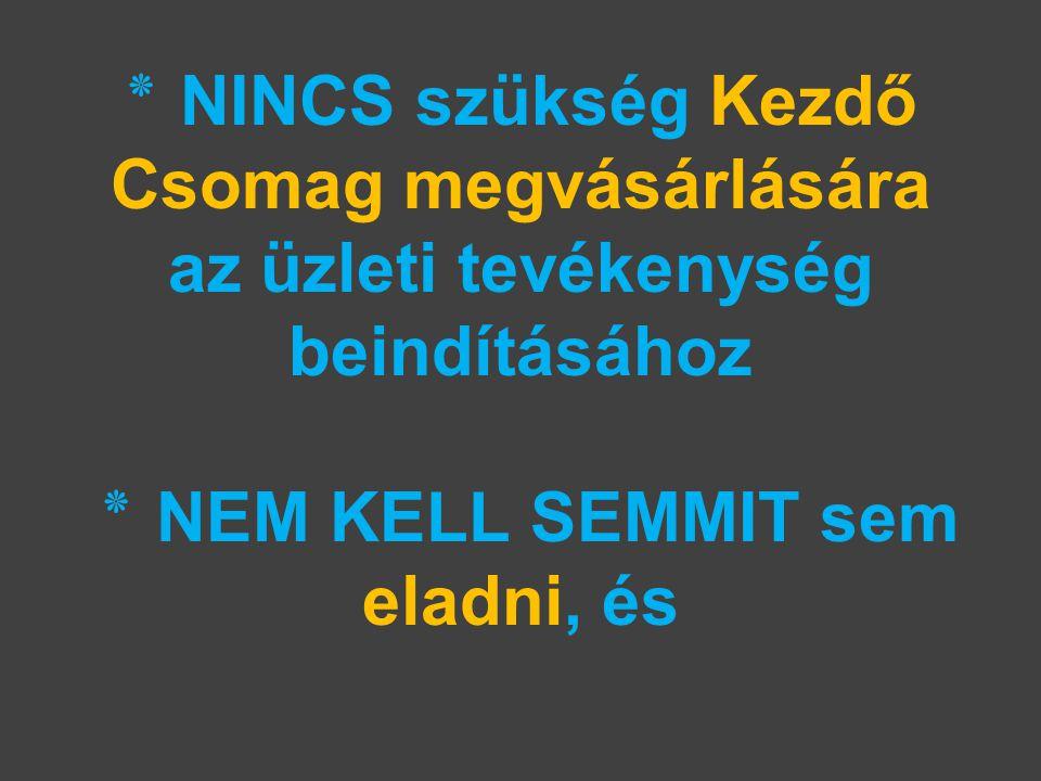 ٭ NINCS szükség Kezdő Csomag megvásárlására az üzleti tevékenység beindításához ٭ NEM KELL SEMMIT sem eladni, és