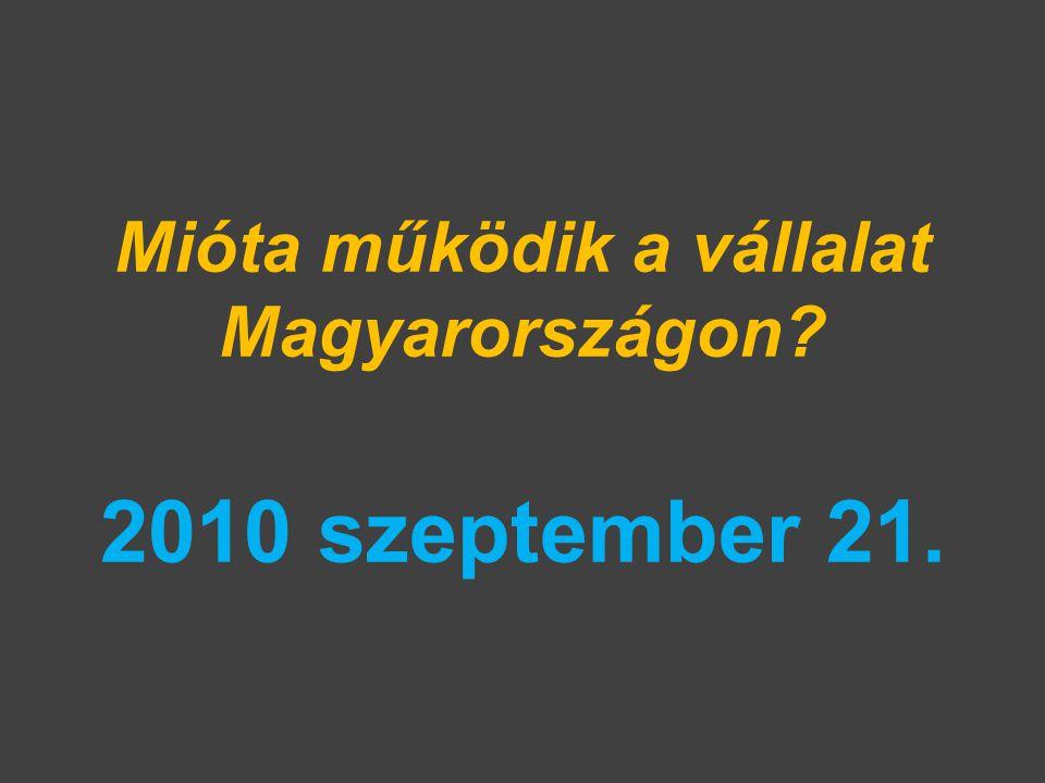 Mióta működik a vállalat Magyarországon? 2010 szeptember 21.