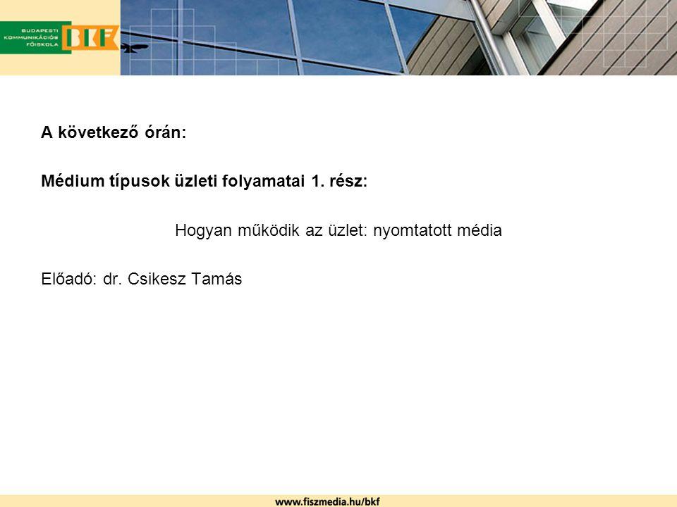A következő órán: Médium típusok üzleti folyamatai 1. rész: Hogyan működik az üzlet: nyomtatott média Előadó: dr. Csikesz Tamás