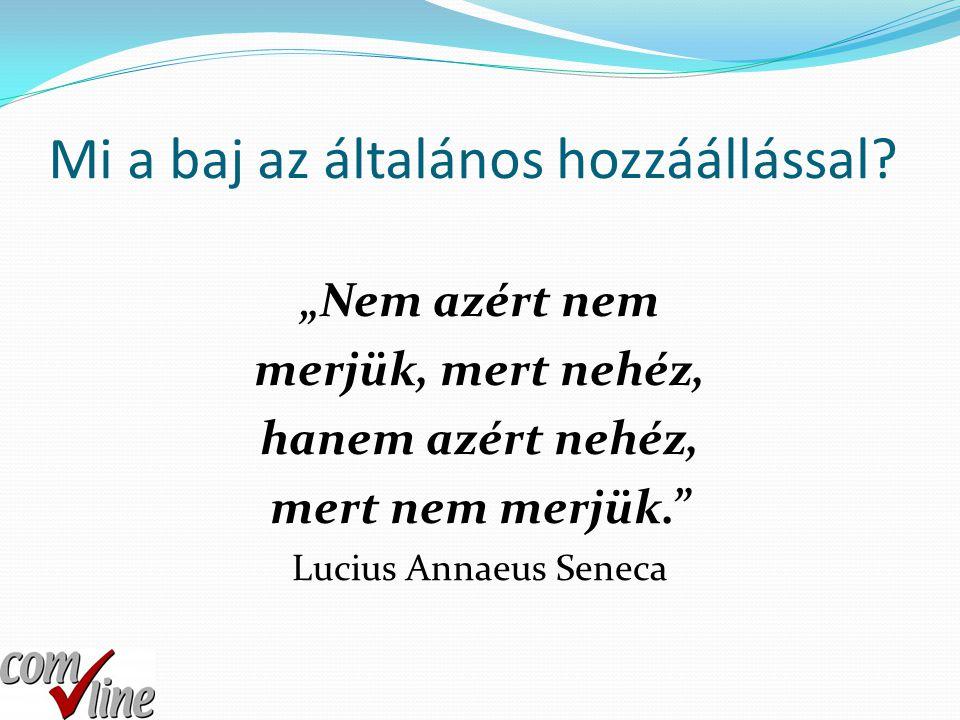 """Mi a baj az általános hozzáállással? """"Nem azért nem merjük, mert nehéz, hanem azért nehéz, mert nem merjük."""" Lucius Annaeus Seneca"""