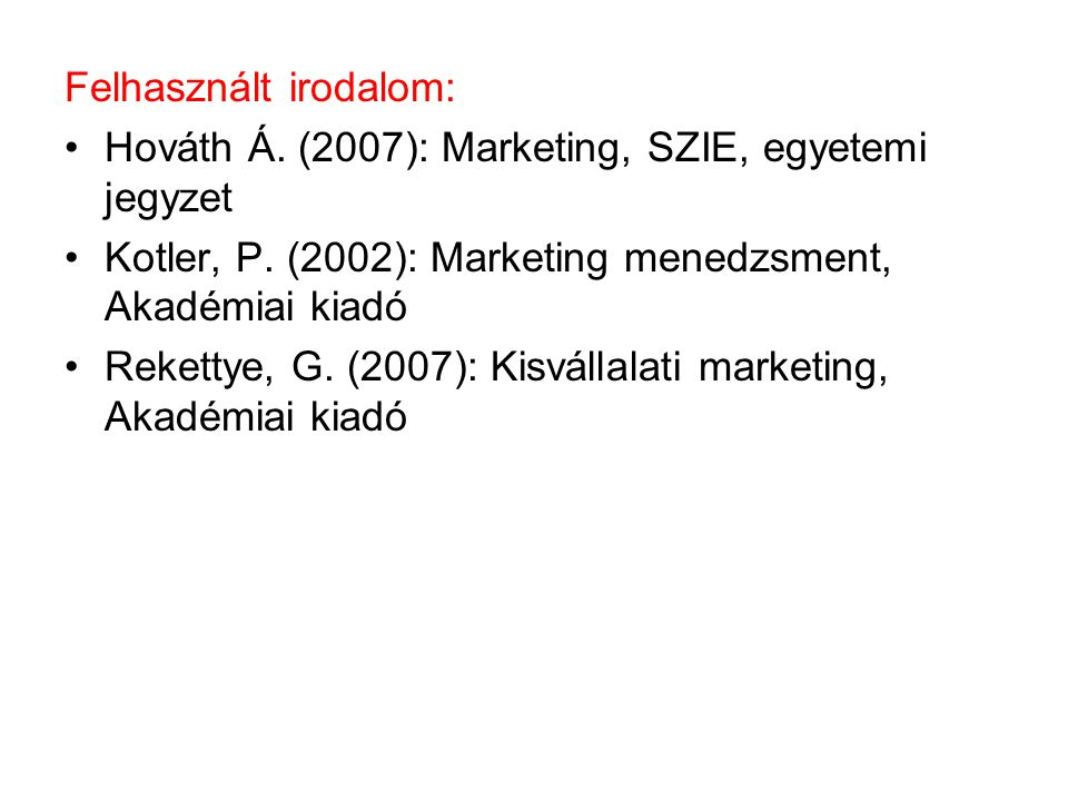 Felhasznált irodalom: •Hováth Á. (2007): Marketing, SZIE, egyetemi jegyzet •Kotler, P. (2002): Marketing menedzsment, Akadémiai kiadó •Rekettye, G. (2