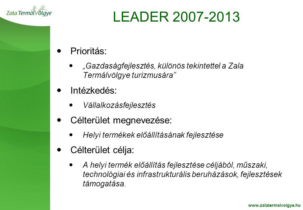 """BelsoOldalFehér2 LEADER 2007-2013 www.zalatermalvolgye.hu  Prioritás:  """"Gazdaságfejlesztés, különös tekintettel a Zala Termálvölgye turizmusára  Intézkedés:  Vállalkozásfejlesztés  Célterület megnevezése:  Helyi termékek előállításának fejlesztése  Célterület célja:  A helyi termék előállítás fejlesztése céljából, műszaki, technológiai és infrastrukturális beruházások, fejlesztések támogatása."""