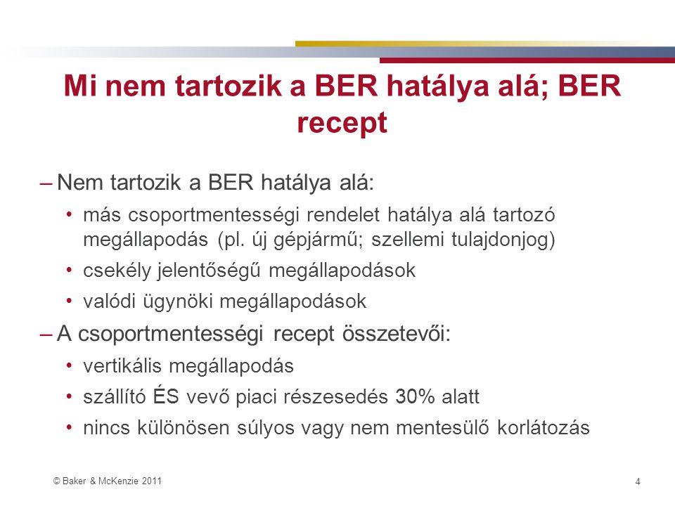 © Baker & McKenzie 2011 4 Mi nem tartozik a BER hatálya alá; BER recept –Nem tartozik a BER hatálya alá: •más csoportmentességi rendelet hatálya alá tartozó megállapodás (pl.