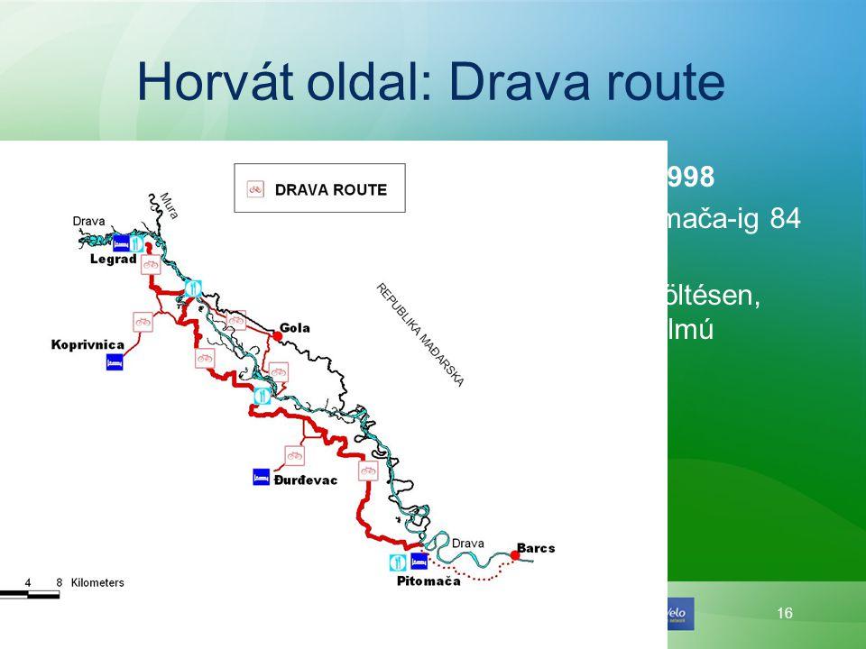16 Horvát oldal: Drava route Drava Route – 1998 •Légrádtól Pitomača-ig 84 km kijelölve; •Árvízvédelmi töltésen, alacsony forgalmú közutakon.