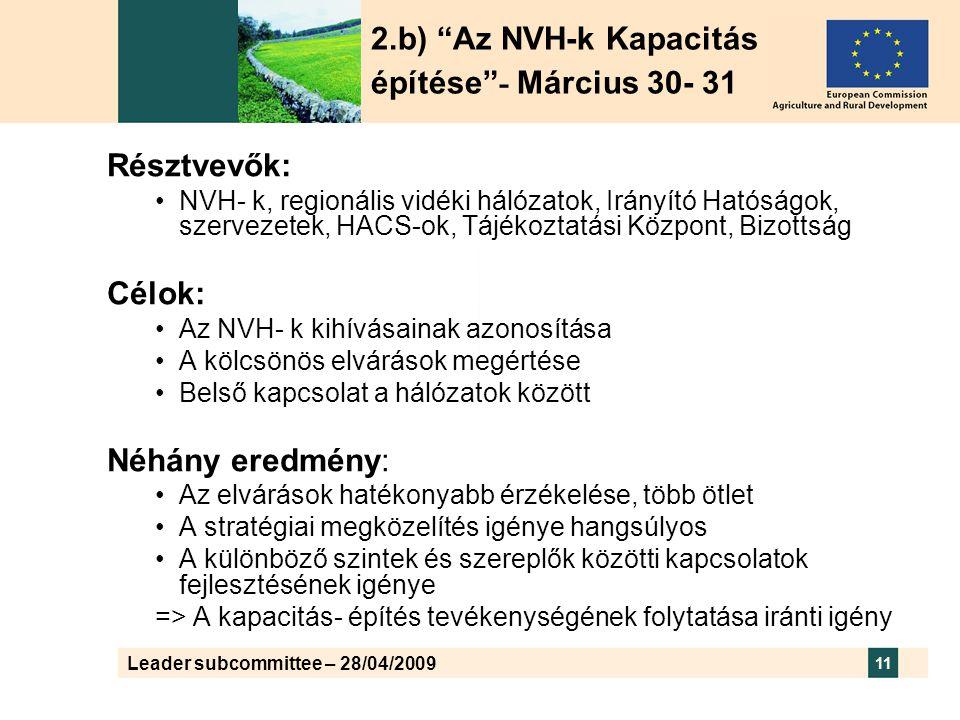 Leader subcommittee – 28/04/2009 11 Résztvevők: •NVH- k, regionális vidéki hálózatok, Irányító Hatóságok, szervezetek, HACS-ok, Tájékoztatási Központ, Bizottság Célok: •Az NVH- k kihívásainak azonosítása •A kölcsönös elvárások megértése •Belső kapcsolat a hálózatok között Néhány eredmény: •Az elvárások hatékonyabb érzékelése, több ötlet •A stratégiai megközelítés igénye hangsúlyos •A különböző szintek és szereplők közötti kapcsolatok fejlesztésének igénye => A kapacitás- építés tevékenységének folytatása iránti igény 2.b) Az NVH-k Kapacitás építése - Március 30- 31