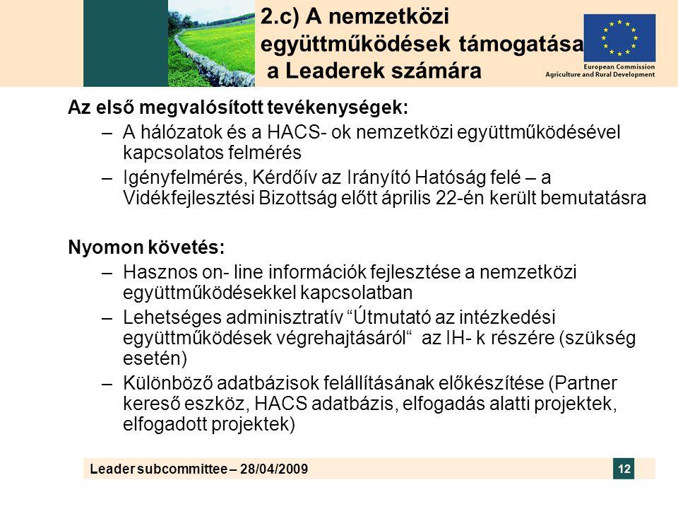 Leader subcommittee – 28/04/2009 12 2.c) A nemzetközi együttműködések támogatása a Leaderek számára Az első megvalósított tevékenységek: –A hálózatok és a HACS- ok nemzetközi együttműködésével kapcsolatos felmérés –Igényfelmérés, Kérdőív az Irányító Hatóság felé – a Vidékfejlesztési Bizottság előtt április 22-én került bemutatásra Nyomon követés: –Hasznos on- line információk fejlesztése a nemzetközi együttműködésekkel kapcsolatban –Lehetséges adminisztratív Útmutató az intézkedési együttműködések végrehajtásáról az IH- k részére (szükség esetén) –Különböző adatbázisok felállításának előkészítése (Partner kereső eszköz, HACS adatbázis, elfogadás alatti projektek, elfogadott projektek)