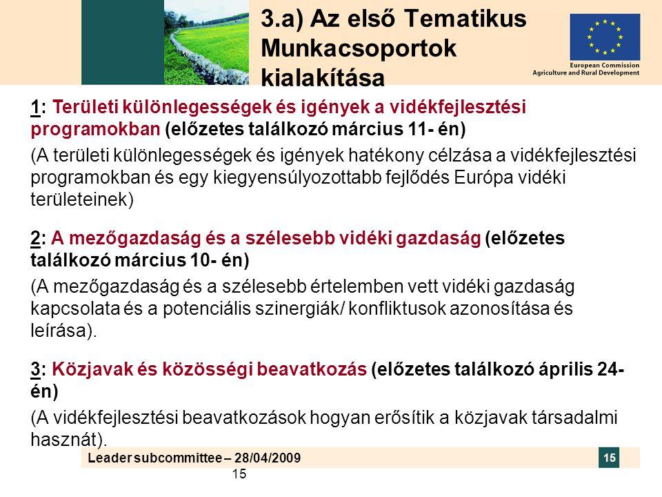 Leader subcommittee – 28/04/2009 15 3.a) Az első Tematikus Munkacsoportok kialakítása 1: Területi különlegességek és igények a vidékfejlesztési programokban (előzetes találkozó március 11- én) (A területi különlegességek és igények hatékony célzása a vidékfejlesztési programokban és egy kiegyensúlyozottabb fejlődés Európa vidéki területeinek) 2: A mezőgazdaság és a szélesebb vidéki gazdaság (előzetes találkozó március 10- én) (A mezőgazdaság és a szélesebb értelemben vett vidéki gazdaság kapcsolata és a potenciális szinergiák/ konfliktusok azonosítása és leírása).