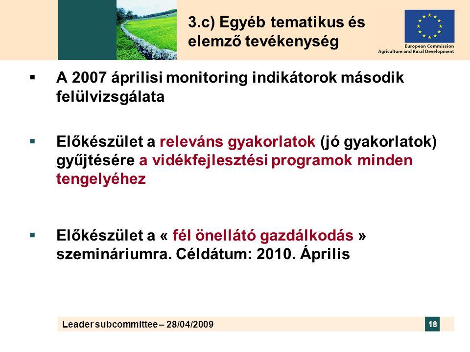 Leader subcommittee – 28/04/2009 18  A 2007 áprilisi monitoring indikátorok második felülvizsgálata  Előkészület a releváns gyakorlatok (jó gyakorlatok) gyűjtésére a vidékfejlesztési programok minden tengelyéhez  Előkészület a « fél önellátó gazdálkodás » szemináriumra.