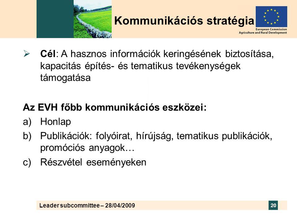 Leader subcommittee – 28/04/2009 20 Kommunikációs stratégia  Cél: A hasznos információk keringésének biztosítása, kapacitás építés- és tematikus tevékenységek támogatása Az EVH főbb kommunikációs eszközei:  Honlap  Publikációk: folyóirat, hírújság, tematikus publikációk, promóciós anyagok…  Részvétel eseményeken