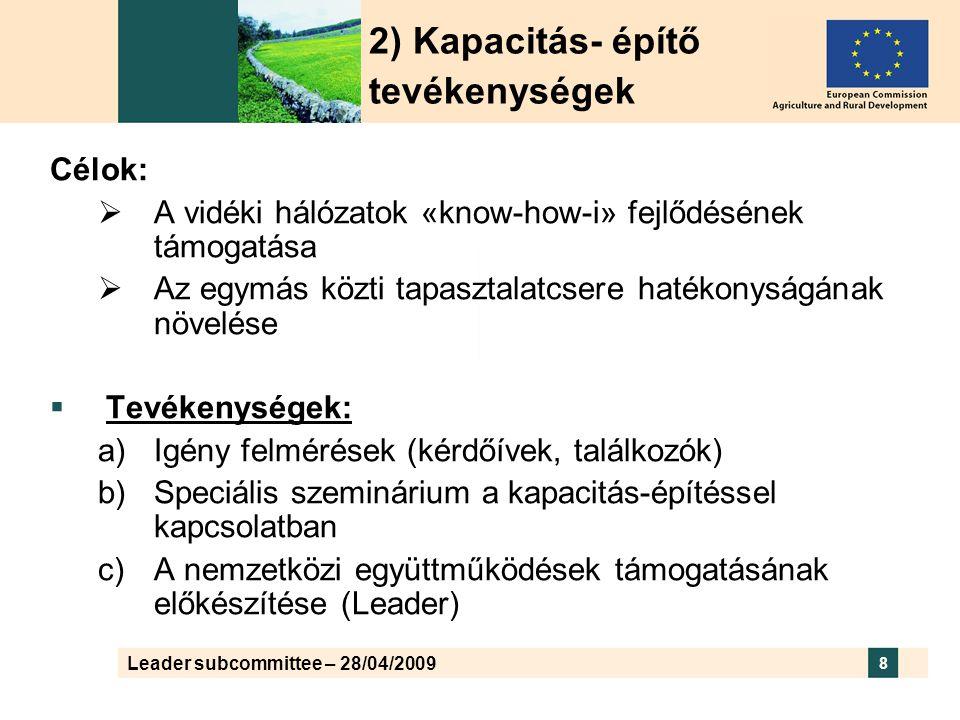 Leader subcommittee – 28/04/2009 8 Célok:  A vidéki hálózatok «know-how-i» fejlődésének támogatása  Az egymás közti tapasztalatcsere hatékonyságának növelése  Tevékenységek: a)Igény felmérések (kérdőívek, találkozók) b)Speciális szeminárium a kapacitás-építéssel kapcsolatban c)A nemzetközi együttműködések támogatásának előkészítése (Leader) 2) Kapacitás- építő tevékenységek
