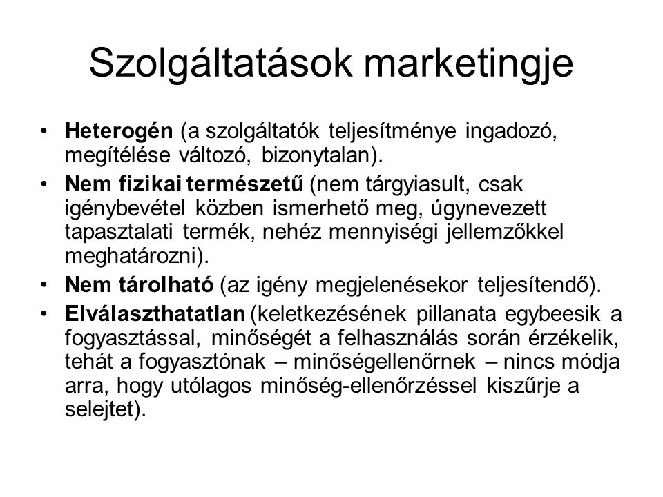 Szolgáltatások marketingje •Heterogén (a szolgáltatók teljesítménye ingadozó, megítélése változó, bizonytalan). •Nem fizikai természetű (nem tárgyiasu