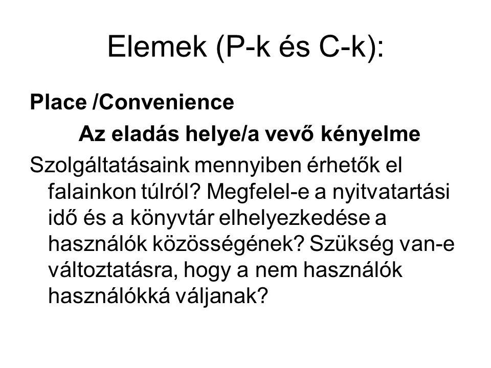Elemek (P-k és C-k): Place /Convenience Az eladás helye/a vevő kényelme Szolgáltatásaink mennyiben érhetők el falainkon túlról? Megfelel-e a nyitvatar