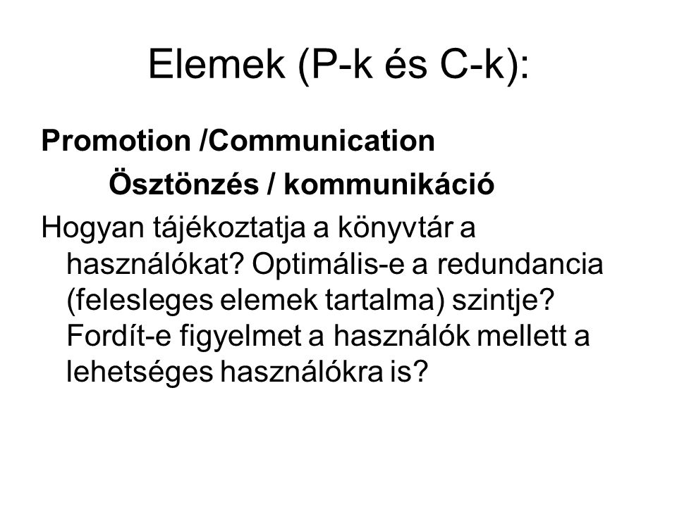 Elemek (P-k és C-k): Promotion /Communication Ösztönzés / kommunikáció Hogyan tájékoztatja a könyvtár a használókat? Optimális-e a redundancia (felesl