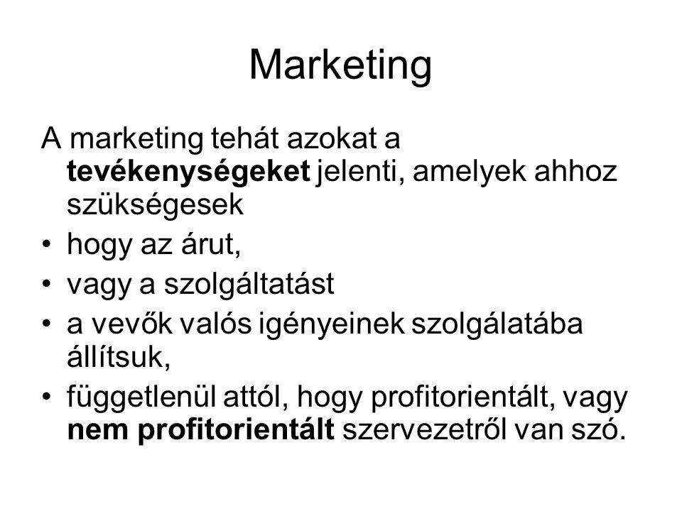 Marketing A marketing tehát azokat a tevékenységeket jelenti, amelyek ahhoz szükségesek •hogy az árut, •vagy a szolgáltatást •a vevők valós igényeinek