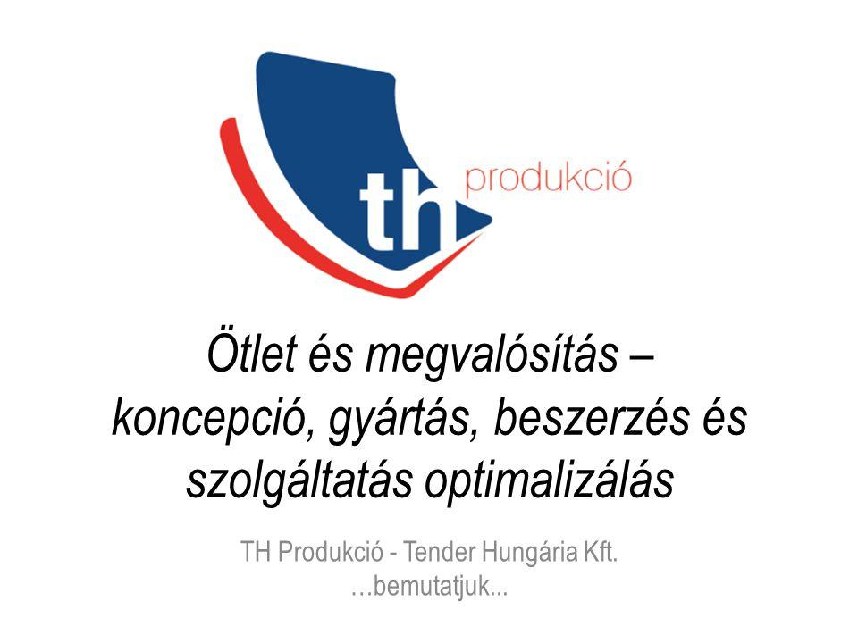 Ötlet és megvalósítás – koncepció, gyártás, beszerzés és szolgáltatás optimalizálás TH Produkció - Tender Hungária Kft. …bemutatjuk...