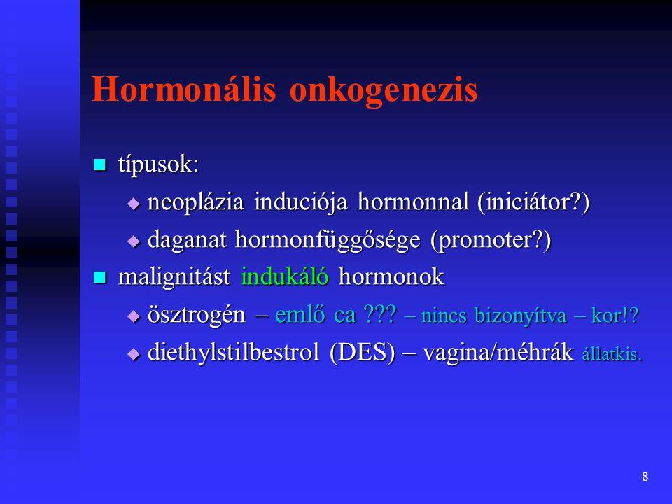 9 Neopláziák hormon-függősége  daganatot nem okoz a hormon, de a daganatnövekedés hormon-függő  a daganatsejtek hormon-receptort termelnek amely kötődik a hormonnal és aktiválódik  a hormon-stimuláció hiánya lelassítja a daganatnövekedést, de meg nem állítja  példák: •prosztata CA •emlő CA •thyroid CA