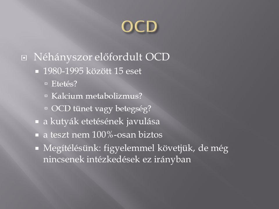  Néhányszor előfordult OCD  1980-1995 között 15 eset  Etetés?  Kalcium metabolizmus?  OCD tünet vagy betegség?  a kutyák etetésének javulása  a