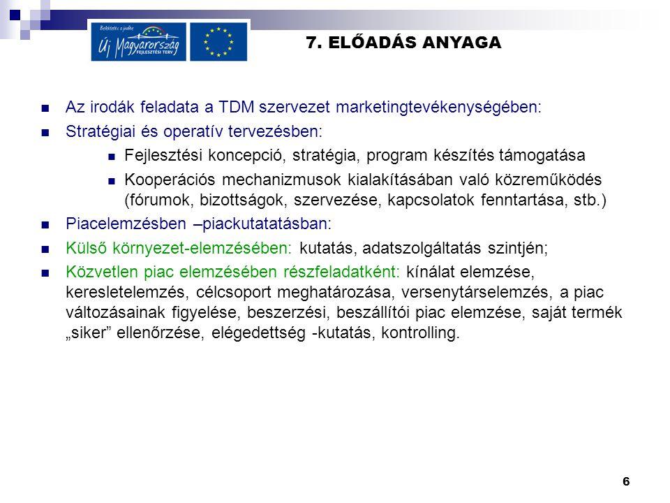 6 7. ELŐADÁS ANYAGA  Az irodák feladata a TDM szervezet marketingtevékenységében:  Stratégiai és operatív tervezésben:  Fejlesztési koncepció, stra