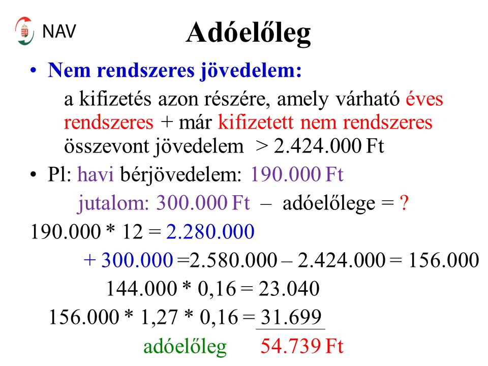 Adóelőleg •Nem rendszeres jövedelem: a kifizetés azon részére, amely várható éves rendszeres + már kifizetett nem rendszeres összevont jövedelem > 2.424.000 Ft •Pl: havi bérjövedelem: 190.000 Ft jutalom: 300.000 Ft – adóelőlege = .