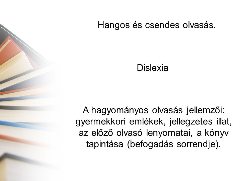 Hangos és csendes olvasás. Dislexia A hagyományos olvasás jellemzői: gyermekkori emlékek, jellegzetes illat, az előző olvasó lenyomatai, a könyv tapin