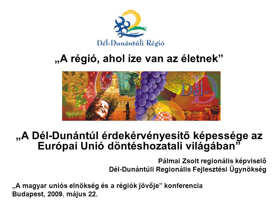 """""""A régió, ahol íze van az életnek """"A Dél-Dunántúl érdekérvényesítő képessége az Európai Unió döntéshozatali világában Pálmai Zsolt regionális képviselő Dél-Dunántúli Regionális Fejlesztési Ügynökség """"A magyar uniós elnökség és a régiók jövője konferencia Budapest, 2009."""
