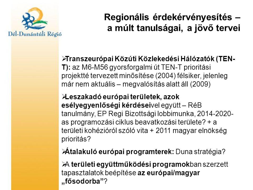 Regionális érdekérvényesítés – a múlt tanulságai, a jövő tervei  Transzeurópai Közúti Közlekedési Hálózatók (TEN- T): az M6-M56 gyorsforgalmi út TEN-T prioritási projektté tervezett minősítése (2004) félsiker, jelenleg már nem aktuális – megvalósítás alatt áll (2009)  Leszakadó európai területek, azok esélyegyenlőségi kérdéseivel együtt – RéB tanulmány, EP Regi Bizottsági lobbimunka, 2014-2020- as programozási ciklus beavatkozási területe.