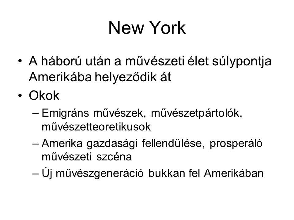 New York •A háború után a művészeti élet súlypontja Amerikába helyeződik át •Okok –Emigráns művészek, művészetpártolók, művészetteoretikusok –Amerika