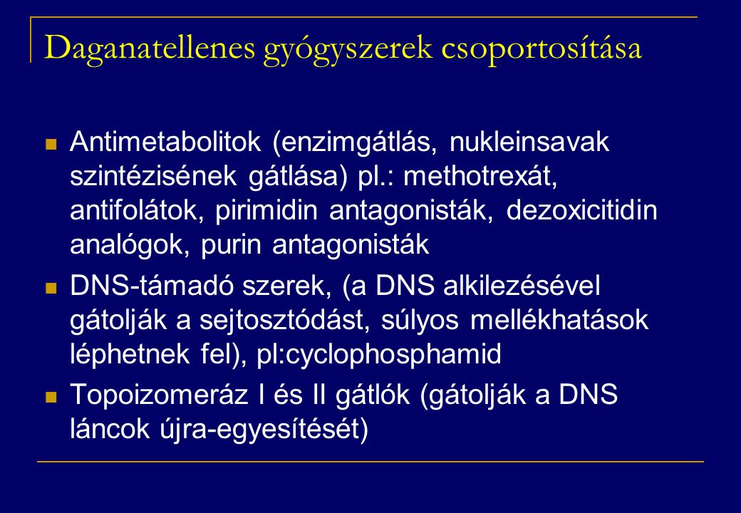 Daganatellenes gyógyszerek csoportosítása  Antimetabolitok (enzimgátlás, nukleinsavak szintézisének gátlása) pl.: methotrexát, antifolátok, pirimidin antagonisták, dezoxicitidin analógok, purin antagonisták  DNS-támadó szerek, (a DNS alkilezésével gátolják a sejtosztódást, súlyos mellékhatások léphetnek fel), pl:cyclophosphamid  Topoizomeráz I és II gátlók (gátolják a DNS láncok újra-egyesítését)