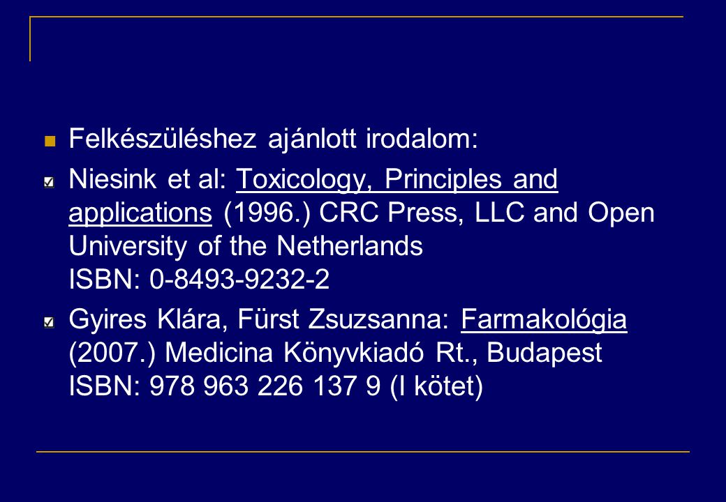  Felkészüléshez ajánlott irodalom: Niesink et al: Toxicology, Principles and applications (1996.) CRC Press, LLC and Open University of the Netherlands ISBN: Gyires Klára, Fürst Zsuzsanna: Farmakológia (2007.) Medicina Könyvkiadó Rt., Budapest ISBN: (I kötet)