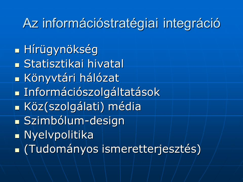 Az információstratégiai integráció  Hírügynökség  Statisztikai hivatal  Könyvtári hálózat  Információszolgáltatások  Köz(szolgálati) média  Szimbólum-design  Nyelvpolitika  (Tudományos ismeretterjesztés)