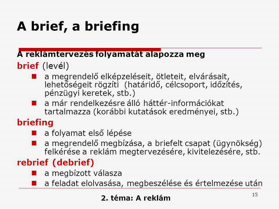 15 A brief, a briefing A reklámtervezés folyamatát alapozza meg brief (levél)  a megrendelő elképzeléseit, ötleteit, elvárásait, lehetőségeit rögzíti