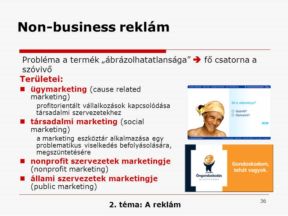 36 Non-business reklám Területei:  ügymarketing (cause related marketing) profitorientált vállalkozások kapcsolódása társadalmi szervezetekhez  társ