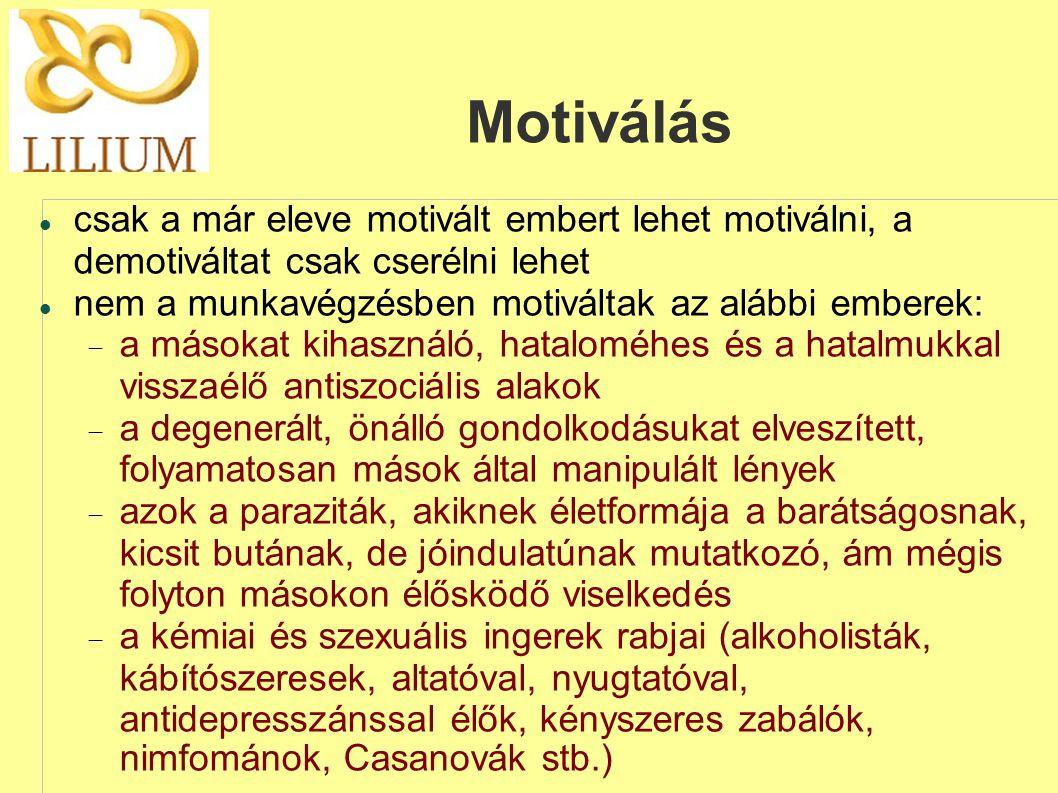 Motiválás  csak a már eleve motivált embert lehet motiválni, a demotiváltat csak cserélni lehet  nem a munkavégzésben motiváltak az alábbi emberek:  a másokat kihasználó, hataloméhes és a hatalmukkal visszaélő antiszociális alakok  a degenerált, önálló gondolkodásukat elveszített, folyamatosan mások által manipulált lények  azok a paraziták, akiknek életformája a barátságosnak, kicsit butának, de jóindulatúnak mutatkozó, ám mégis folyton másokon élősködő viselkedés  a kémiai és szexuális ingerek rabjai (alkoholisták, kábítószeresek, altatóval, nyugtatóval, antidepresszánssal élők, kényszeres zabálók, nimfománok, Casanovák stb.)