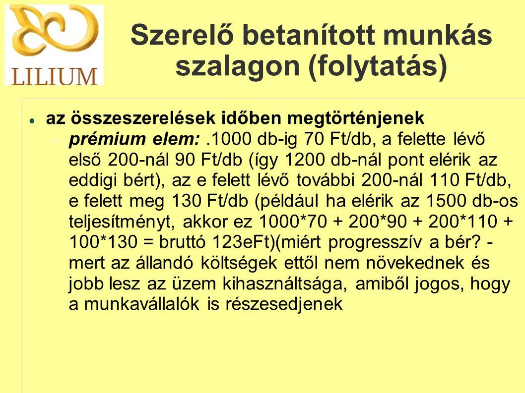 Szerelő betanított munkás szalagon (folytatás)  az összeszerelések időben megtörténjenek  prémium elem:.1000 db-ig 70 Ft/db, a felette lévő első 200-nál 90 Ft/db (így 1200 db-nál pont elérik az eddigi bért), az e felett lévő további 200-nál 110 Ft/db, e felett meg 130 Ft/db (például ha elérik az 1500 db-os teljesítményt, akkor ez 1000*70 + 200*90 + 200*110 + 100*130 = bruttó 123eFt)(miért progresszív a bér.