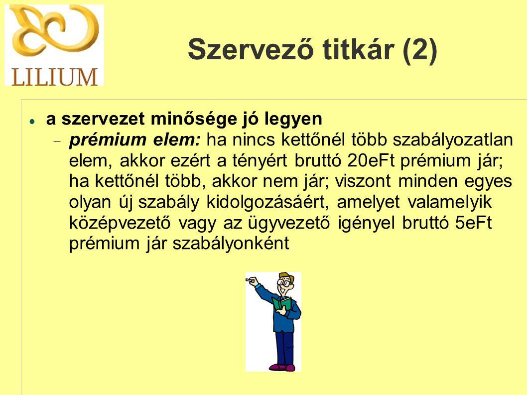 Szervező titkár (2)  a szervezet minősége jó legyen  prémium elem: ha nincs kettőnél több szabályozatlan elem, akkor ezért a tényért bruttó 20eFt prémium jár; ha kettőnél több, akkor nem jár; viszont minden egyes olyan új szabály kidolgozásáért, amelyet valamelyik középvezető vagy az ügyvezető igényel bruttó 5eFt prémium jár szabályonként