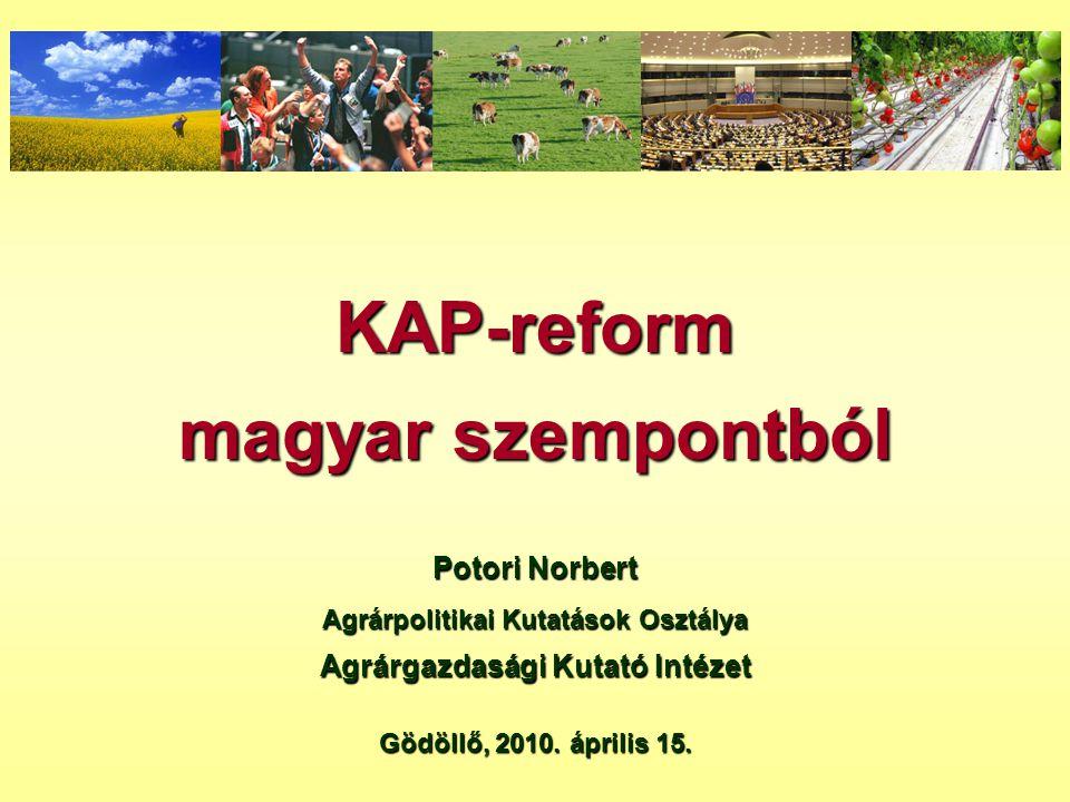 KAP-reform magyar szempontból Potori Norbert Agrárpolitikai Kutatások Osztálya Agrárgazdasági Kutató Intézet Gödöllő, 2010. április 15.