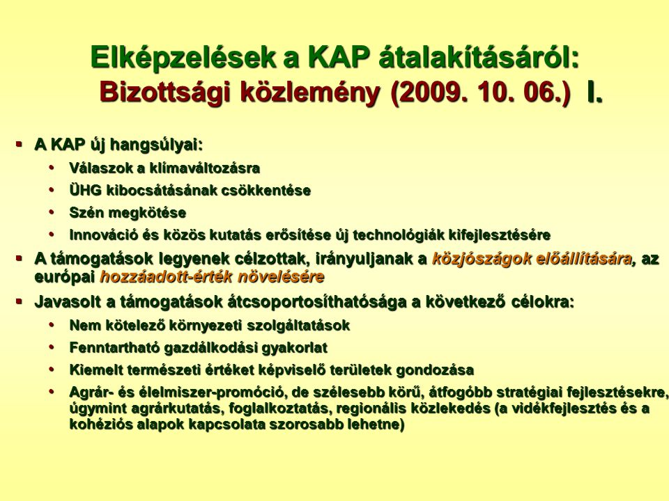 Elképzelések a KAP átalakításáról: Bizottsági közlemény (2009. 10. 06.)  A KAP új hangsúlyai: • Válaszok a klímaváltozásra • ÜHG kibocsátásának csökk