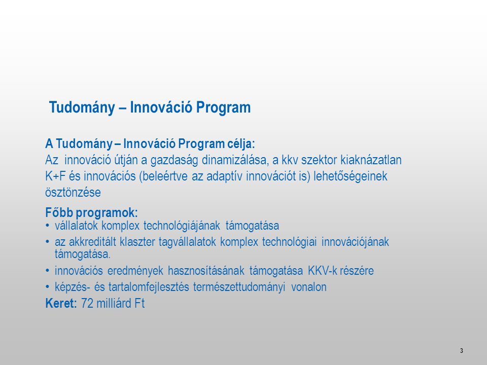 3 A Tudomány – Innováció Program célja: Az innováció útján a gazdaság dinamizálása, a kkv szektor kiaknázatlan K+F és innovációs (beleértve az adaptív innovációt is) lehetőségeinek ösztönzése Főbb programok: • vállalatok komplex technológiájának támogatása • az akkreditált klaszter tagvállalatok komplex technológiai innovációjának támogatása.