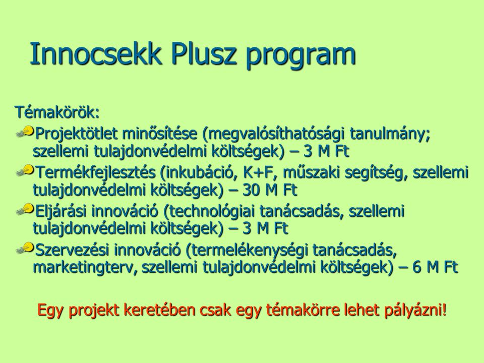 Innocsekk Plusz program Témakörök: Projektötlet minősítése (megvalósíthatósági tanulmány; szellemi tulajdonvédelmi költségek) – 3 M Ft Termékfejlesztés (inkubáció, K+F, műszaki segítség, szellemi tulajdonvédelmi költségek) – 30 M Ft Eljárási innováció (technológiai tanácsadás, szellemi tulajdonvédelmi költségek) – 3 M Ft Szervezési innováció (termelékenységi tanácsadás, marketingterv, szellemi tulajdonvédelmi költségek) – 6 M Ft Egy projekt keretében csak egy témakörre lehet pályázni!
