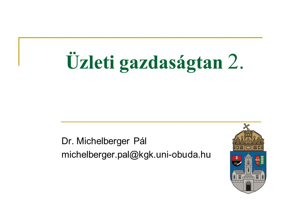 Üzleti gazdaságtan 2. Dr. Michelberger Pál michelberger.pal@kgk.uni-obuda.hu